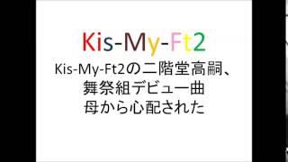 【衝撃事実】Kiss魂発売のKis-My-Ft2の二階堂高嗣、舞祭組デビュー曲「...