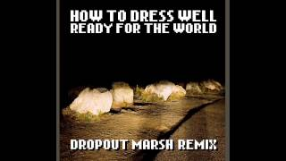 How To Dress Well - Ready For The World (Dropout Marsh Remix)