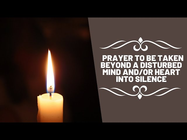 Prayer to be taken beyond a Disturbed Mind and/or Heart into Silence