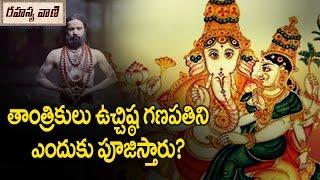 Ucchista Ganapati, Tantric form of Lord Ganesha || తాంత్రికులు పూజించే ఉచ్చిష్ట గణపతి వివరాలు ఏమిటి?