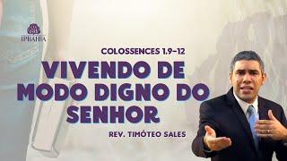 Vivendo de modo digno do Senhor - Cl 1: 9-12 - Pr. Timóteo Sales