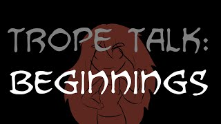 Trope Talk: Beginnings!