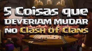 5 COISAS QUE DEVERIAM MUDAR NO Clash of Clans