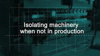 Isolating machinery when not in production