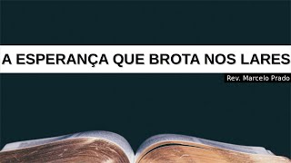 A ESPERANÇA QUE BROTA NOS LARES   Rev. Marcelo Prado
