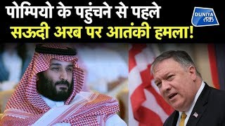POMPEO के पहुंचने से पहले SAUDI ARAB पर TERRORIST ATTACK ! । Duniya Tak