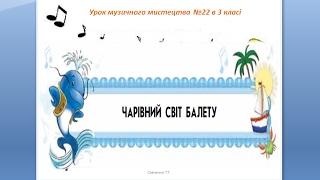"""Урок музичного мистецтва №22 в 3 класі """" Чарівний світ балету"""""""