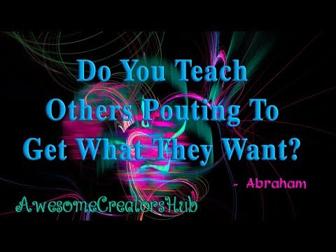 Abraham Hicks Snippet:  Do You Teach Others Pouting to Get What They Want?