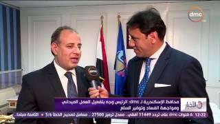 الأخبار - محافظ الأسكندرية : الرئيس وجه بتفعيل العمل الميداني ومواجهة الفساد وتوفير السلع