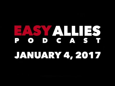The Easy Allies Podcast #41 - January 4th 2017