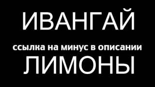 мИНУС ИВАНГАЙ ЛИМОНЫ