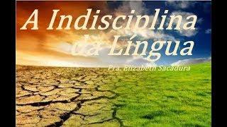 IGREJA UNIDADE DE CRISTO   /  A Indisciplina da Língua    -   Pra. Elizabeth Sacadura