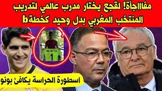 مفاجأة! لقجع يختار مدرب عالمي لتدريب المنتخب المغربي بدل خليلوزيتش كخطةB - اسطورة الحارسة يكافئ بونو