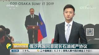 [国际财经报道]热点扫描 俄沙两国同意延长石油减产协议| CCTV财经
