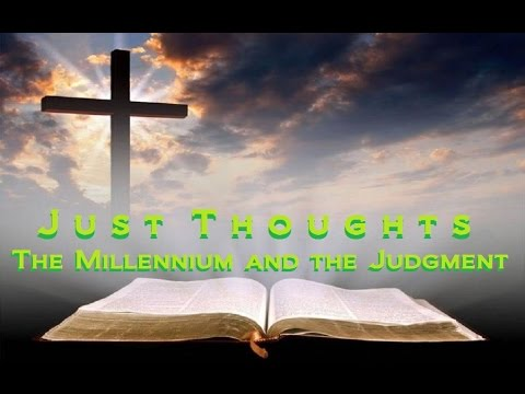 Just Thoughts  The Millennium and The Judgment  2017