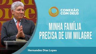 Minha família precisa de um milagre | Pr Hernandes Dias Lopes