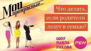 МОИ ПРЕКРАСНЫЕ... Павел Раков. Выпуск 14 «Родители вмешиваются в отношения»