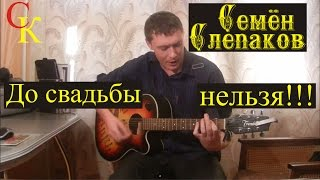 ДО СВАДЬБЫ НЕЛЬЗЯ - Семён Слепаков (Бой+ПРАВИЛЬНЫЕ аккорды) кавер