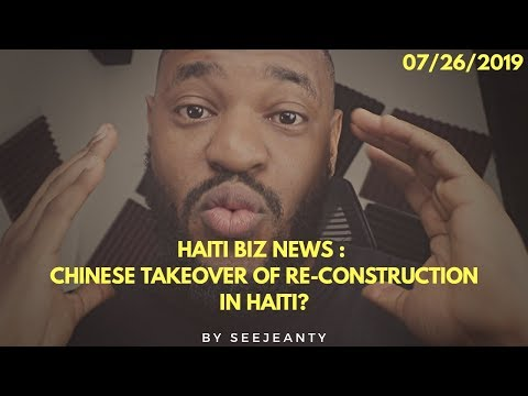Chinese Takeover Of Re-construction In Haiti ? : 07/26/2019 Haiti Biz News Show