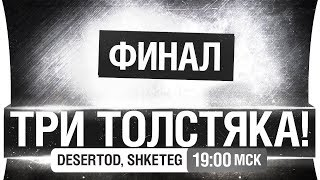 ТРИ ТОЛСТЯКА - ФИНАЛ - DeS, Shketeg [19-00]