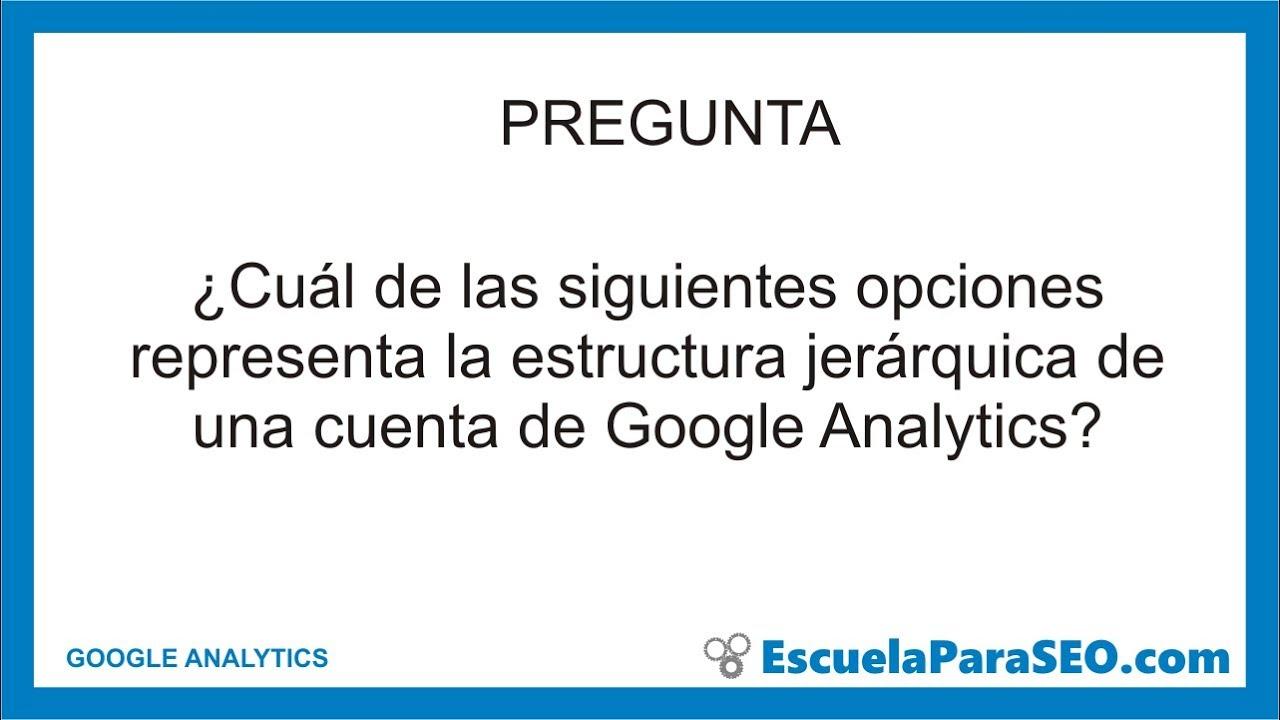 Cuál De Las Siguientes Opciones Representa La Estructura Jerárquica De Una Cuenta De Google Analyti