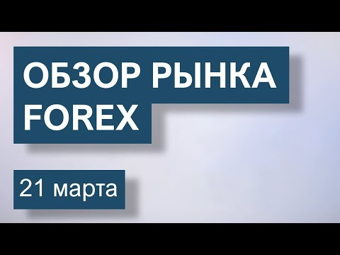 21 Марта. Обзор рынка Форекс EUR/USD, GBP/USD, USD/JPY, BRENT