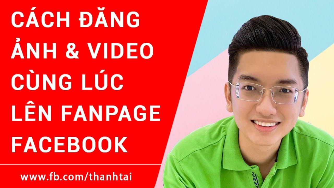 Hướng dẫn cách đăng ảnh và video cùng lúc lên Fanpage Facebook