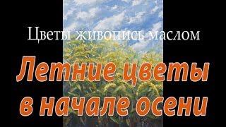 Летние цветы в начале осени - цветы живопись маслом. Поляна цветов.(Красивые полевые цветы - в этом плейлисте собраны цветы живопись маслом. Летние цветы в начале осени - так..., 2014-04-03T15:45:26.000Z)