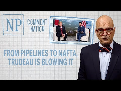 From pipelines to NAFTA, Trudeau is blowing it