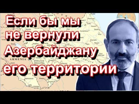 Никол Пашинян: Если бы мы не вернули Азербайджану его территории...