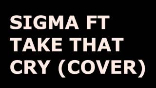 SIGMA FT TAKE THAT-CRY (COVER)