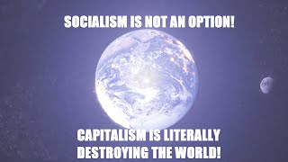 Socialism Is NOT An Option - Capitalism Is Literally Destroying The World