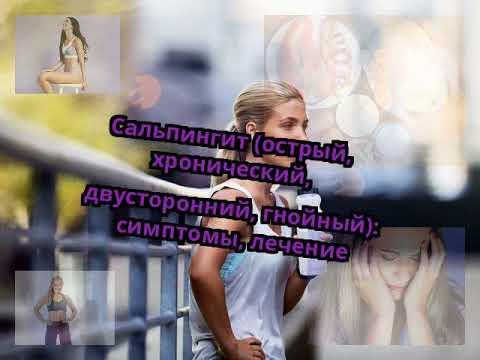 Сальпингит (острый, хронический, двусторонний, гнойный): симптомы, лечение