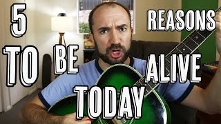 5 Reasons To Be Alive Today! #7