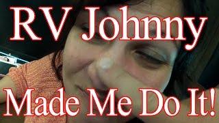 RV Johnny Made Me Do It!