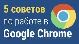5 советов по работе в Google Chrome. Как настроить браузер гугл хром