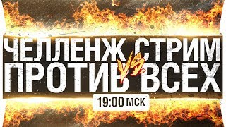 ЧЕЛЛЕНЖ СТРИМ - ПРОТИВ ВСЕХ! [19-00]