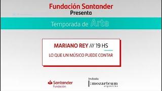 Mariano Rey: Lo que un músico puede contar (+Mozarteum Argentino)