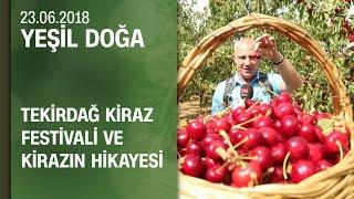 Tekirdağ Kiraz Festivali ve kirazın hikayesi - Yeşil Doğa 23.06.2018 Cumartesi