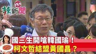 【辣新聞152】國三生開嗆韓國瑜!柯文哲結盟黃國昌? 2019.06.19