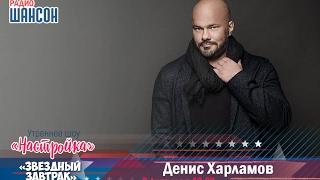 Звездный завтрак Денис Харламов певец