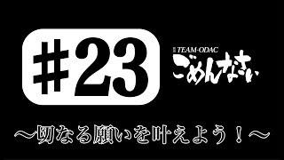『TEAM-ODACのごめんなさい』#23〜切なる願いを叶えよう!〜