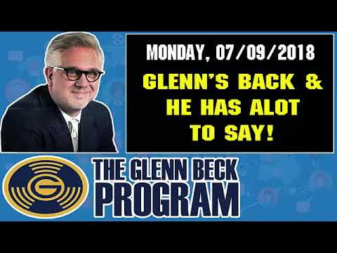 The Glenn Beck Program (07/09/2018) — GLENN'S BACK AND HE HAS ALOT TO SAY!