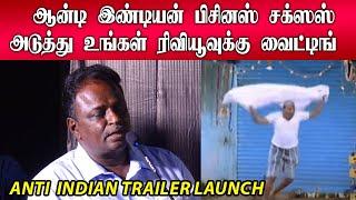 ஆன்டி இண்டியன் பிசினஸ் சக்ஸஸ்! அடுத்து உங்கள் ரிவியூவுக்கு வைட்டிங்!! - Anti Indian Trailer Launch