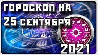 ГОРОСКОП НА 25 СЕНТЯБРЯ 2021 ГОД / Отличный гор...