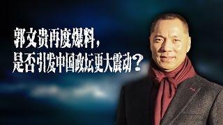 时事大家谈:郭文贵再度爆料,是否引发中国政坛更大震动?