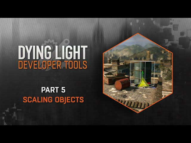 Dying Light Developer Tools Tutorial - Part 5 Scaling Objects
