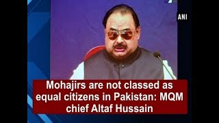 Mohajirs are not classed as equal citizens in Pakistan: MQM chief Altaf Hussain - Switzerland News