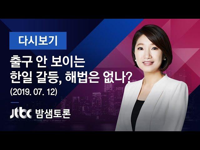 밤샘토론 117회 - 출구 안 보이는 한일 갈등, 해법은 없나? (2019.07.12)