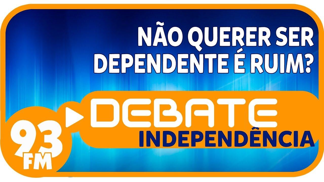 Independência - Não querer ser dependente é ruim? - Debate 93 - 15/11/2018